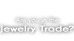 Are you in the Jewelry Trade?
